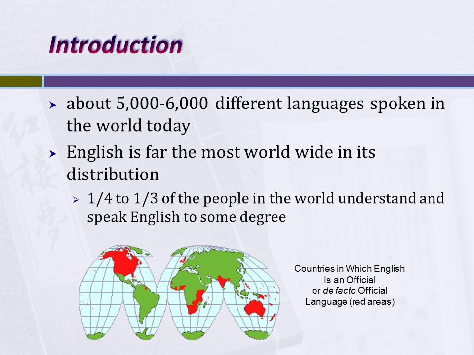  about 5,000-6,000 different languages spoken in the world today  English is far the most world wide in its distribution  1/4 to 1/3 of the people in the world understand and speak English to some degree Countries in Which English Is an Official or de facto Official Language (red areas)
