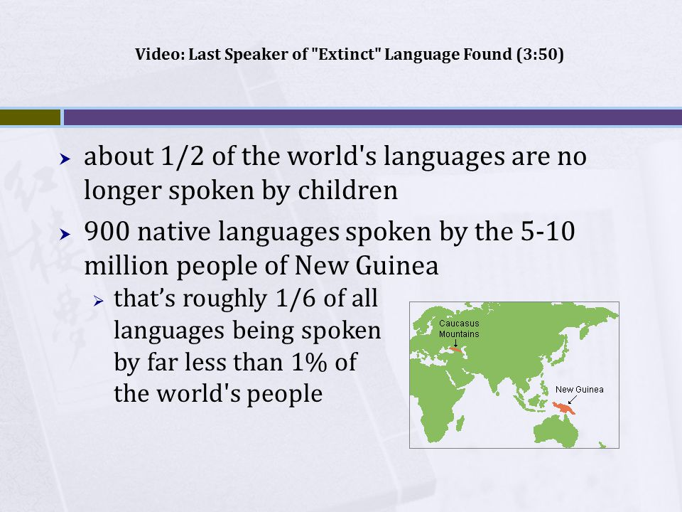  about 1/2 of the world s languages are no longer spoken by children  900 native languages spoken by the 5-10 million people of New Guinea  that's roughly 1/6 of all languages being spoken by far less than 1% of the world s people Video: Last Speaker of Extinct Language Found (3:50)