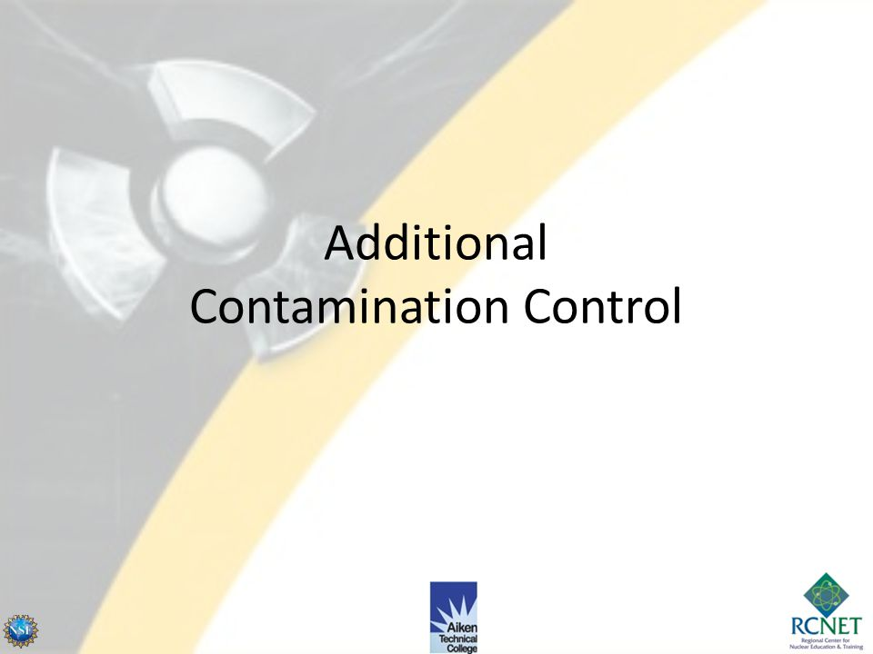 Outline Additional Contamination Control and Containments Decontamination – Personnel, Equipment, Area Airborne Radioactivity & Respiratory Protection