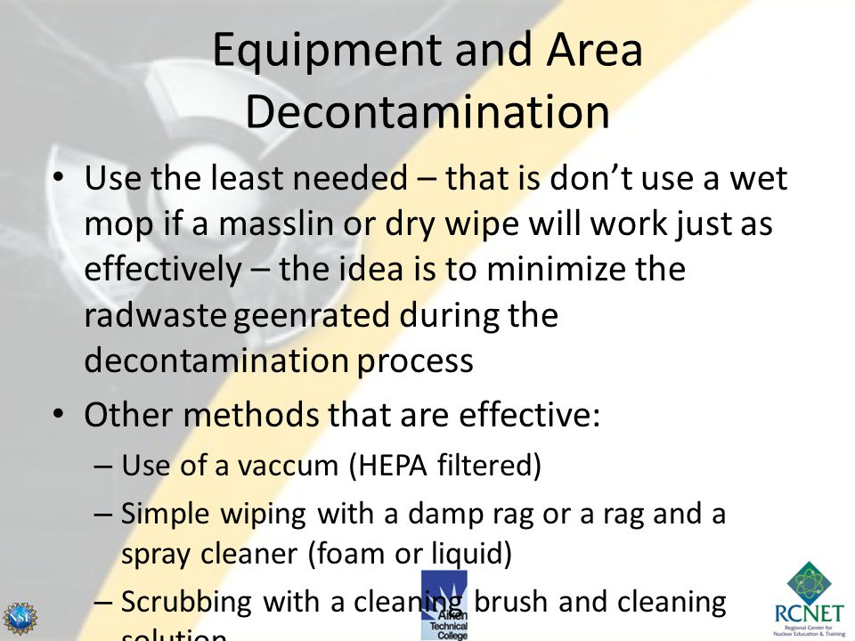 Equipment and Area Decontamination When equipment and areas do become contaminated – if it is economically and ALARA to decontaminate – there are cert