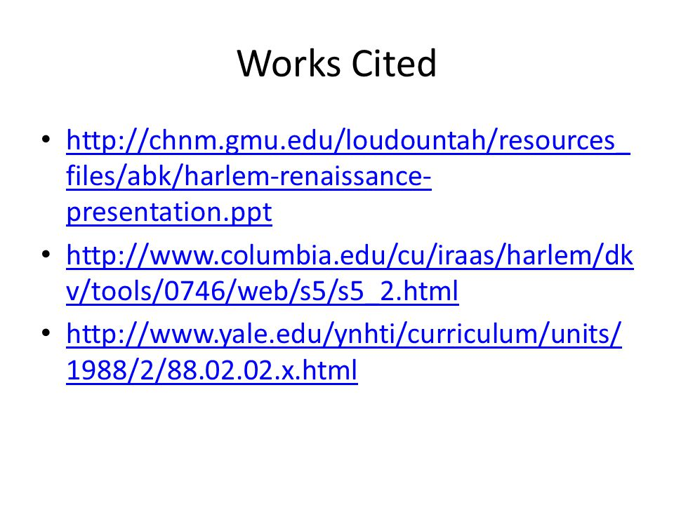Works Cited http://chnm.gmu.edu/loudountah/resources_ files/abk/harlem-renaissance- presentation.ppt http://chnm.gmu.edu/loudountah/resources_ files/abk/harlem-renaissance- presentation.ppt http://www.columbia.edu/cu/iraas/harlem/dk v/tools/0746/web/s5/s5_2.html http://www.columbia.edu/cu/iraas/harlem/dk v/tools/0746/web/s5/s5_2.html http://www.yale.edu/ynhti/curriculum/units/ 1988/2/88.02.02.x.html http://www.yale.edu/ynhti/curriculum/units/ 1988/2/88.02.02.x.html