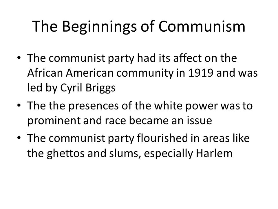 The Beginnings of Communism The communist party had its affect on the African American community in 1919 and was led by Cyril Briggs The the presences of the white power was to prominent and race became an issue The communist party flourished in areas like the ghettos and slums, especially Harlem