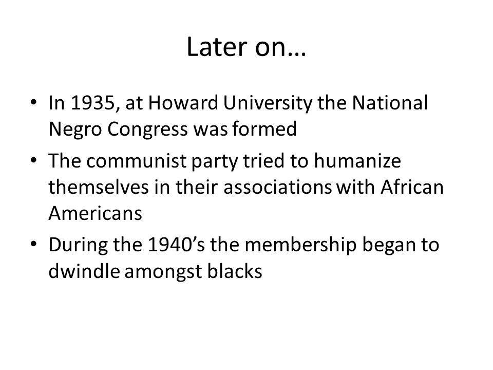 Later on… In 1935, at Howard University the National Negro Congress was formed The communist party tried to humanize themselves in their associations with African Americans During the 1940's the membership began to dwindle amongst blacks