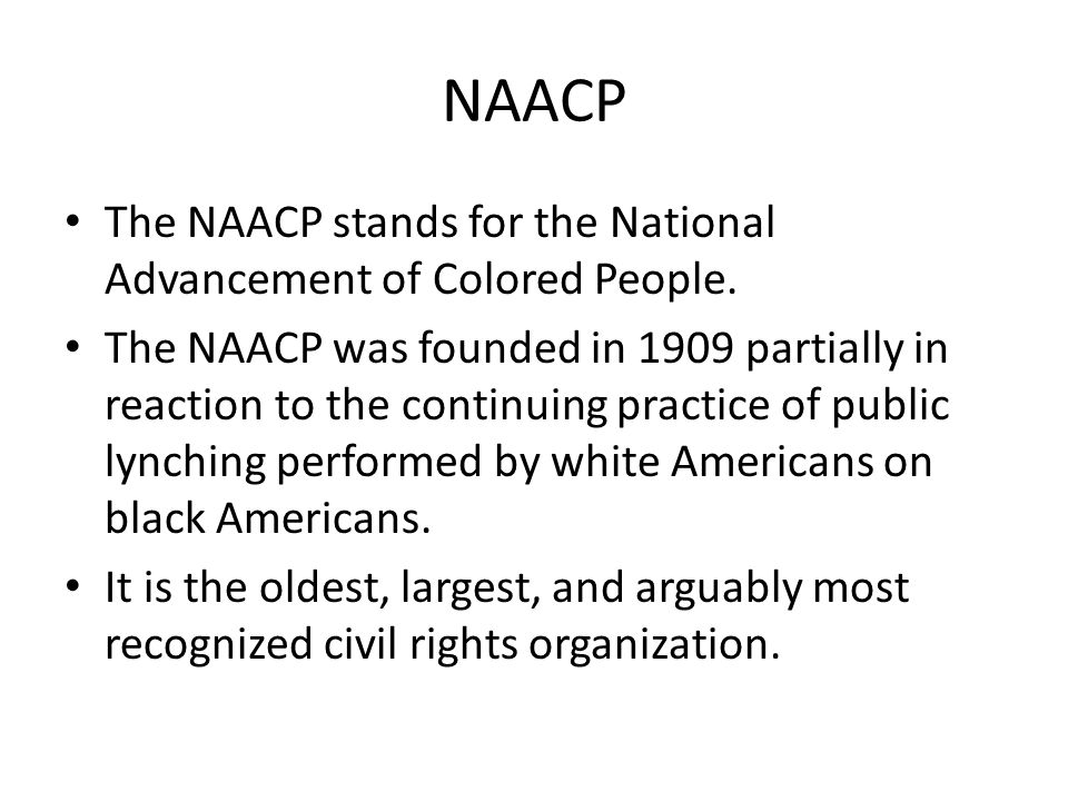 NAACP The NAACP stands for the National Advancement of Colored People.