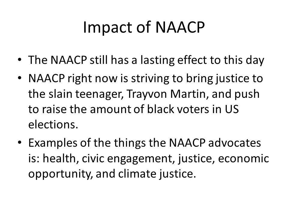 Impact of NAACP The NAACP still has a lasting effect to this day NAACP right now is striving to bring justice to the slain teenager, Trayvon Martin, and push to raise the amount of black voters in US elections.