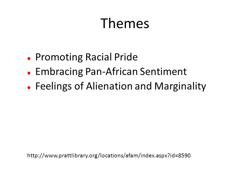 Themes Promoting Racial Pride Embracing Pan-African Sentiment Feelings of Alienation and Marginality http://www.prattlibrary.org/locations/afam/index.aspx id=8590