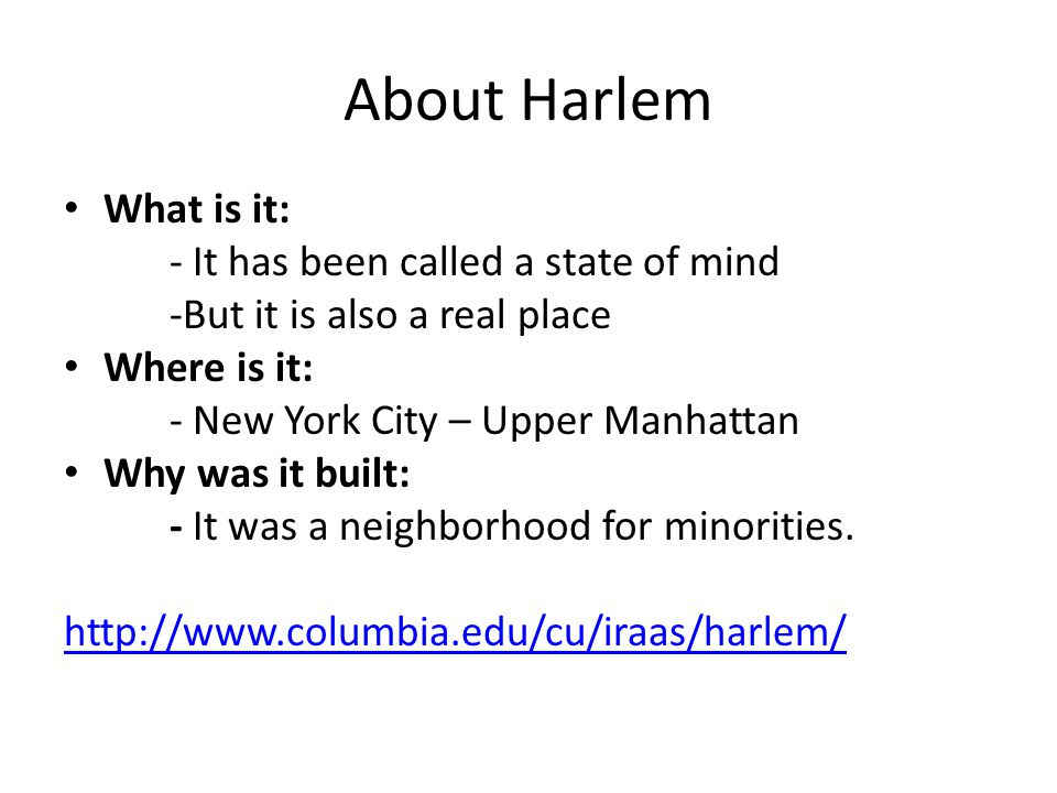 About Harlem What is it: - It has been called a state of mind -But it is also a real place Where is it: - New York City – Upper Manhattan Why was it built: - It was a neighborhood for minorities.