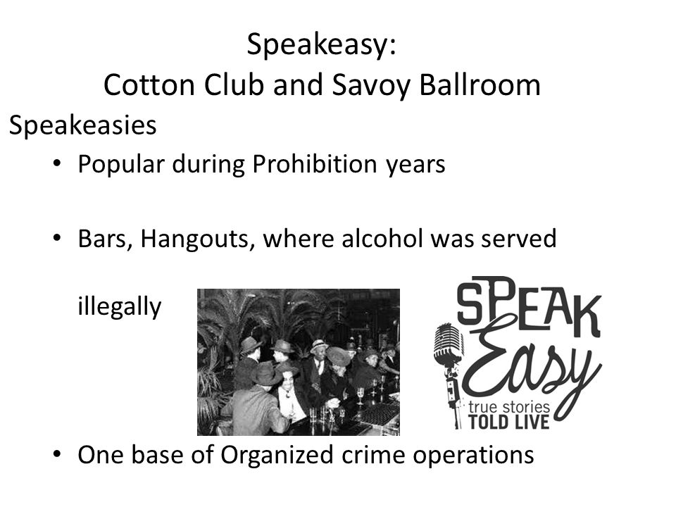 Speakeasies Popular during Prohibition years Bars, Hangouts, where alcohol was served illegally One base of Organized crime operations Speakeasy: Cotton Club and Savoy Ballroom
