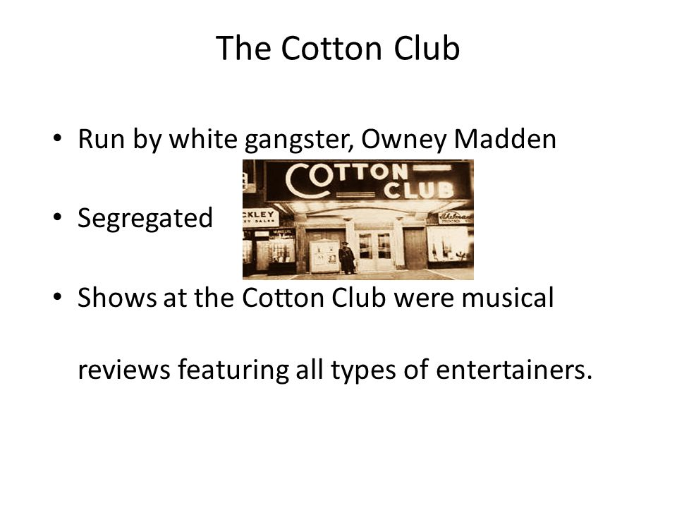The Cotton Club Run by white gangster, Owney Madden Segregated Shows at the Cotton Club were musical reviews featuring all types of entertainers.