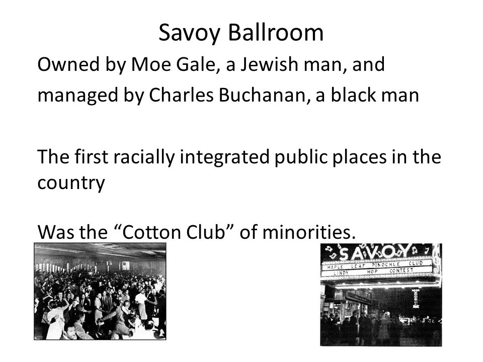 Savoy Ballroom Owned by Moe Gale, a Jewish man, and managed by Charles Buchanan, a black man The first racially integrated public places in the country Was the Cotton Club of minorities.