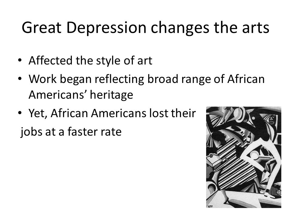 Great Depression changes the arts Affected the style of art Work began reflecting broad range of African Americans' heritage Yet, African Americans lost their jobs at a faster rate
