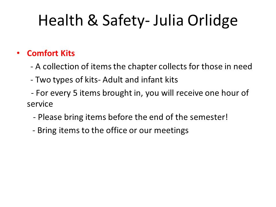 Health & Safety- Julia Orlidge Comfort Kits - A collection of items the chapter collects for those in need - Two types of kits- Adult and infant kits - For every 5 items brought in, you will receive one hour of service - Please bring items before the end of the semester.