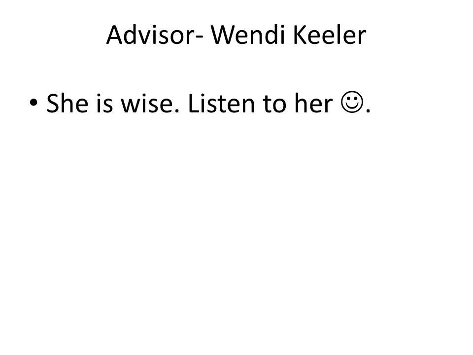 Advisor- Wendi Keeler She is wise. Listen to her.