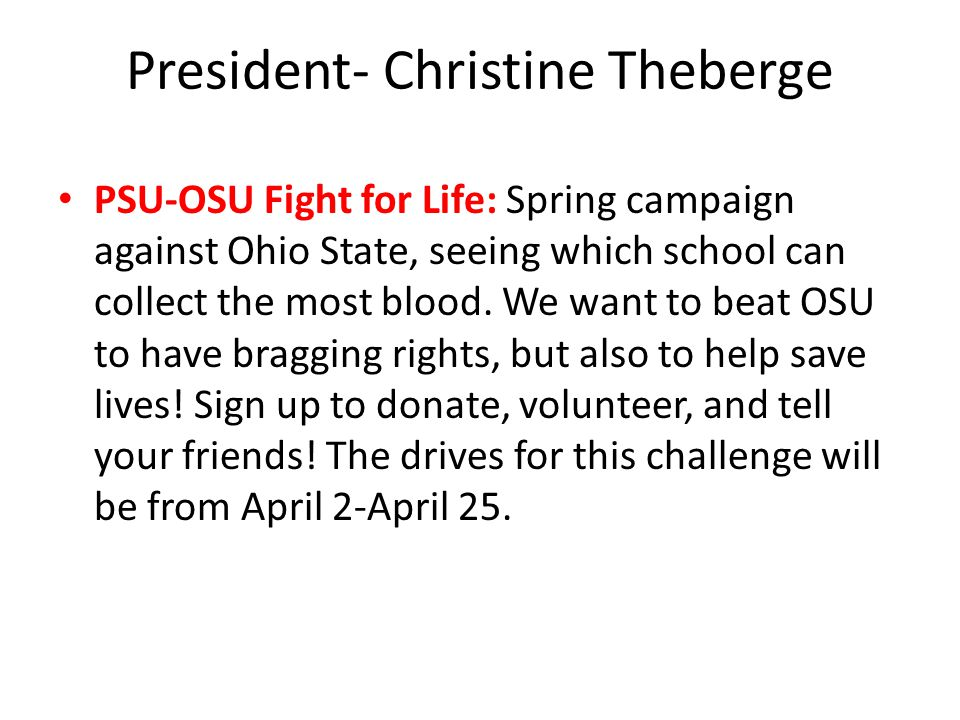 President- Christine Theberge PSU-OSU Fight for Life: Spring campaign against Ohio State, seeing which school can collect the most blood.