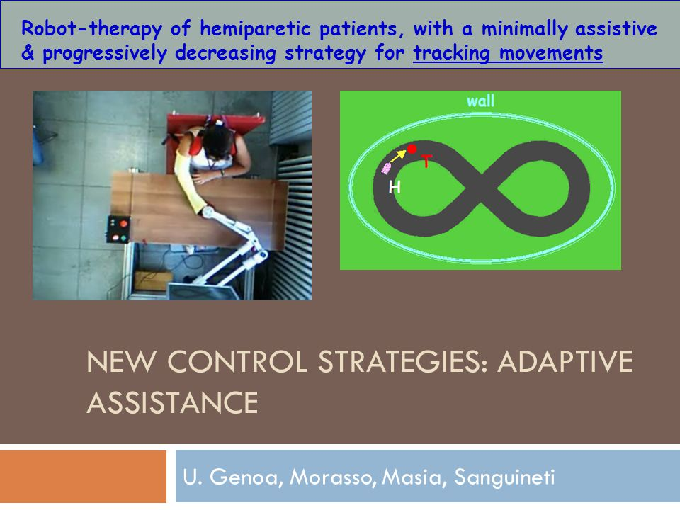 NEW CONTROL STRATEGIES: ADAPTIVE ASSISTANCE U. Genoa, Morasso, Masia, Sanguineti Robot-therapy of hemiparetic patients, with a minimally assistive & p