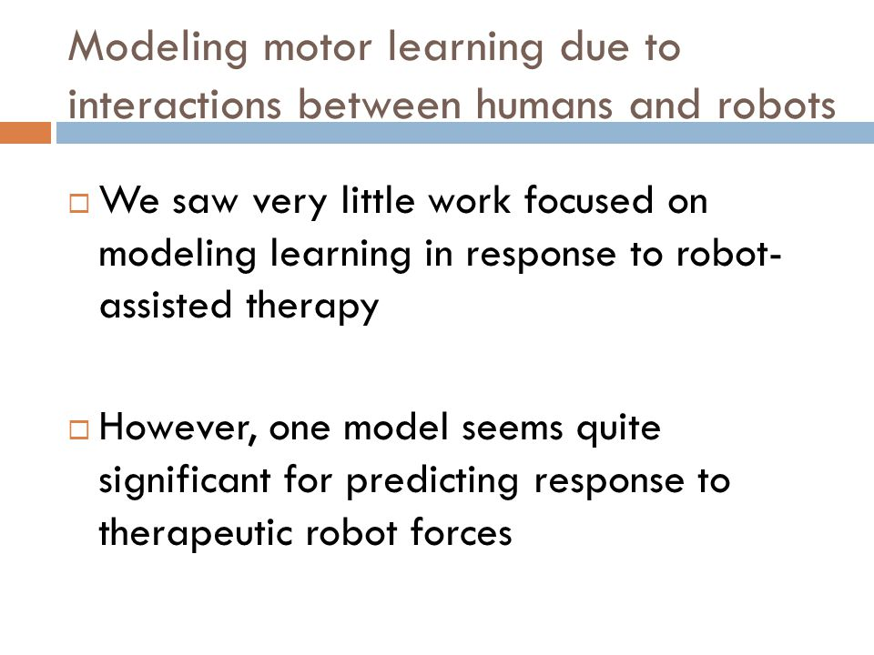 Modeling motor learning due to interactions between humans and robots  We saw very little work focused on modeling learning in response to robot- assisted therapy  However, one model seems quite significant for predicting response to therapeutic robot forces