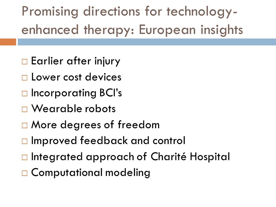 Promising directions for technology- enhanced therapy: European insights  Earlier after injury  Lower cost devices  Incorporating BCI's  Wearable robots  More degrees of freedom  Improved feedback and control  Integrated approach of Charité Hospital  Computational modeling