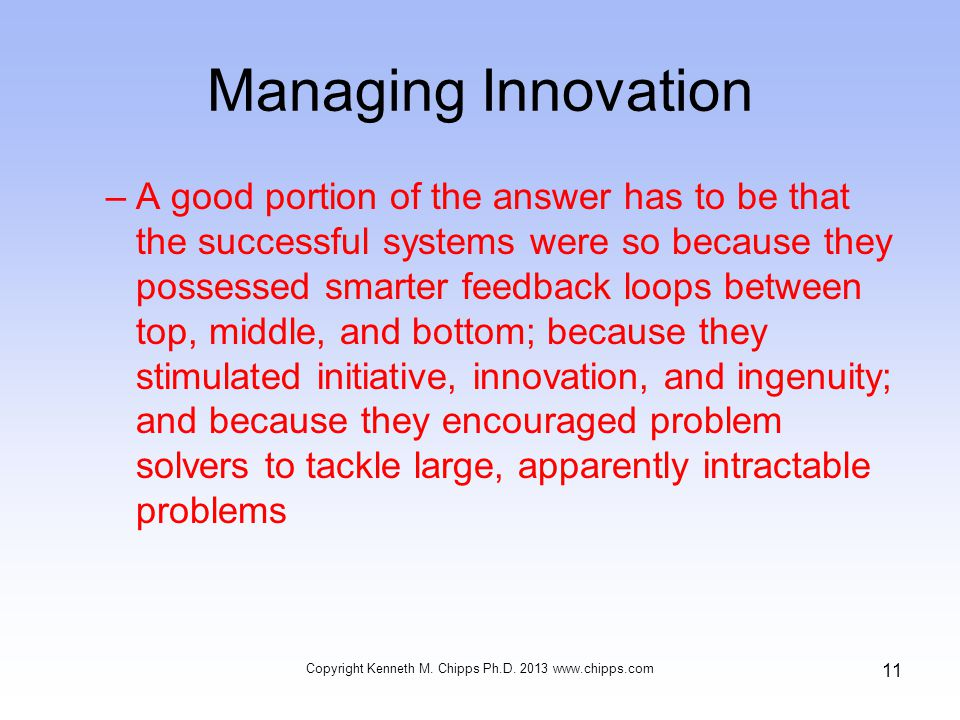 Managing Innovation –A good portion of the answer has to be that the successful systems were so because they possessed smarter feedback loops between top, middle, and bottom; because they stimulated initiative, innovation, and ingenuity; and because they encouraged problem solvers to tackle large, apparently intractable problems Copyright Kenneth M.
