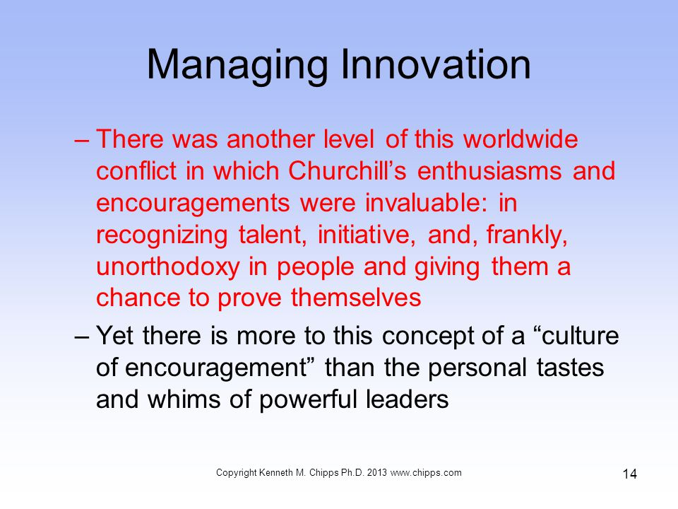Managing Innovation –There was another level of this worldwide conflict in which Churchill's enthusiasms and encouragements were invaluable: in recognizing talent, initiative, and, frankly, unorthodoxy in people and giving them a chance to prove themselves –Yet there is more to this concept of a culture of encouragement than the personal tastes and whims of powerful leaders Copyright Kenneth M.