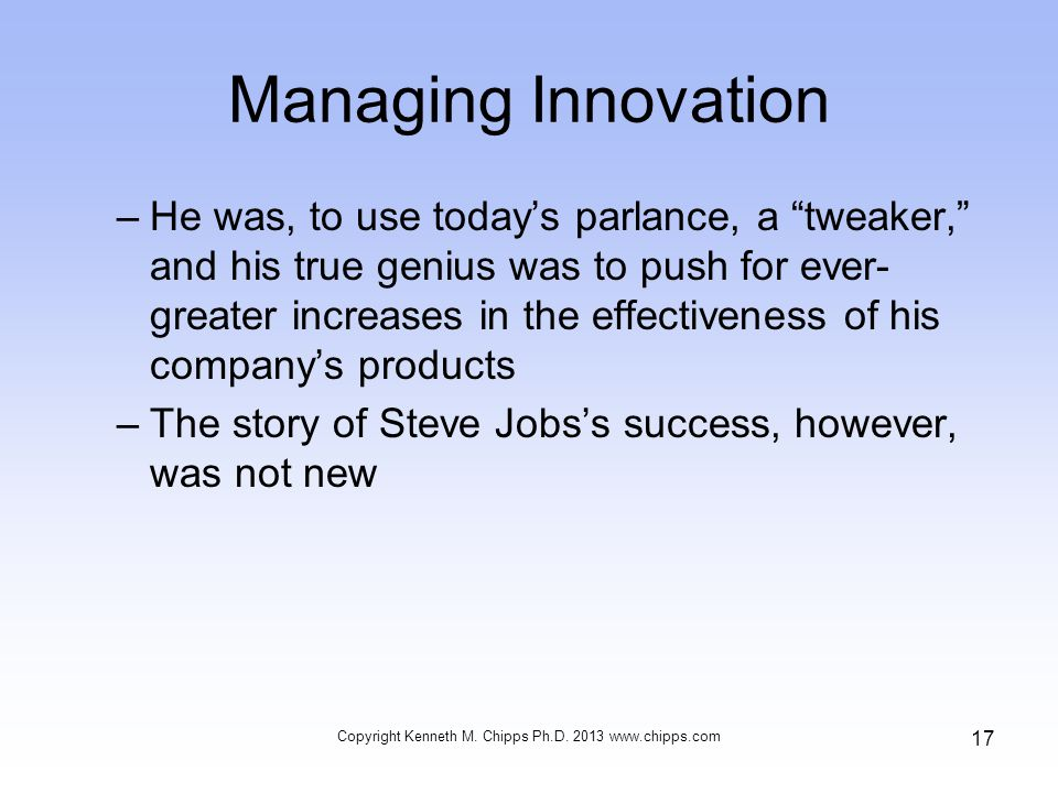 Managing Innovation –He was, to use today's parlance, a tweaker, and his true genius was to push for ever- greater increases in the effectiveness of his company's products –The story of Steve Jobs's success, however, was not new Copyright Kenneth M.