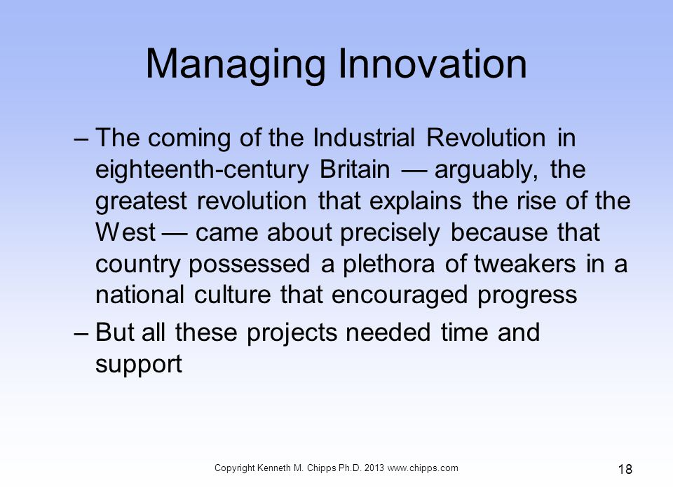Managing Innovation –The coming of the Industrial Revolution in eighteenth-century Britain — arguably, the greatest revolution that explains the rise of the West — came about precisely because that country possessed a plethora of tweakers in a national culture that encouraged progress –But all these projects needed time and support Copyright Kenneth M.