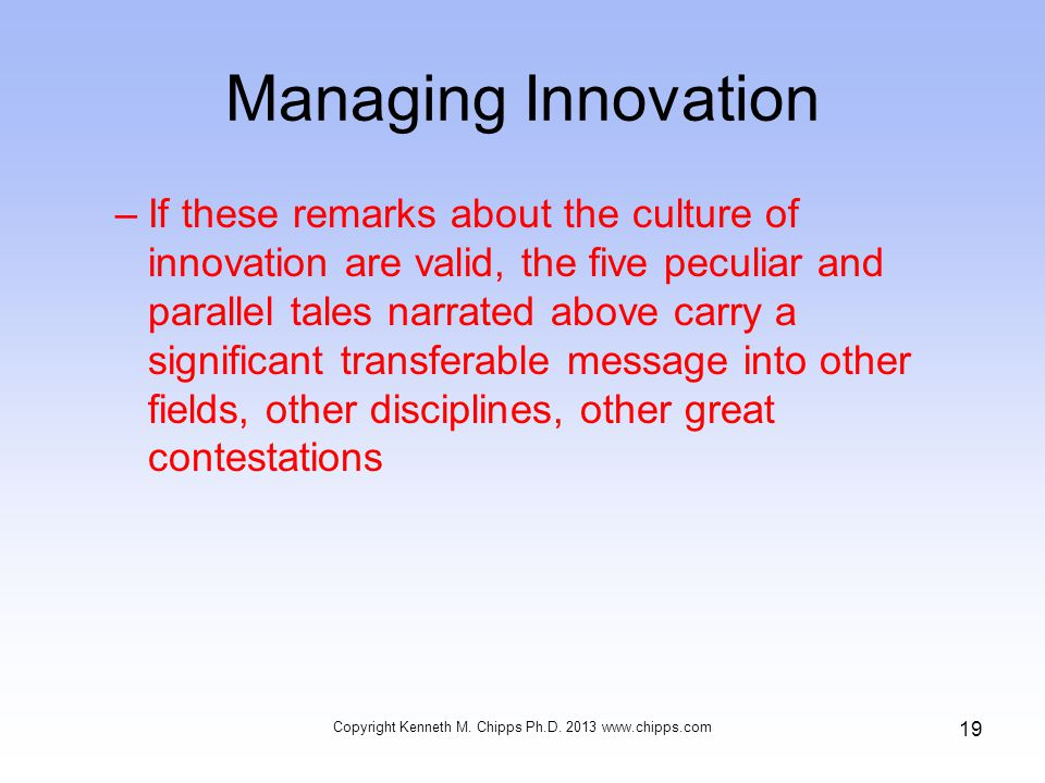 Managing Innovation –If these remarks about the culture of innovation are valid, the five peculiar and parallel tales narrated above carry a significant transferable message into other fields, other disciplines, other great contestations Copyright Kenneth M.