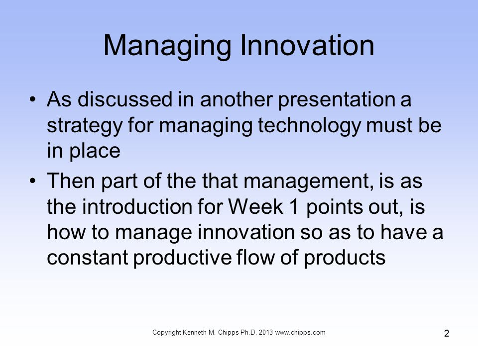 Managing Innovation As discussed in another presentation a strategy for managing technology must be in place Then part of the that management, is as the introduction for Week 1 points out, is how to manage innovation so as to have a constant productive flow of products Copyright Kenneth M.