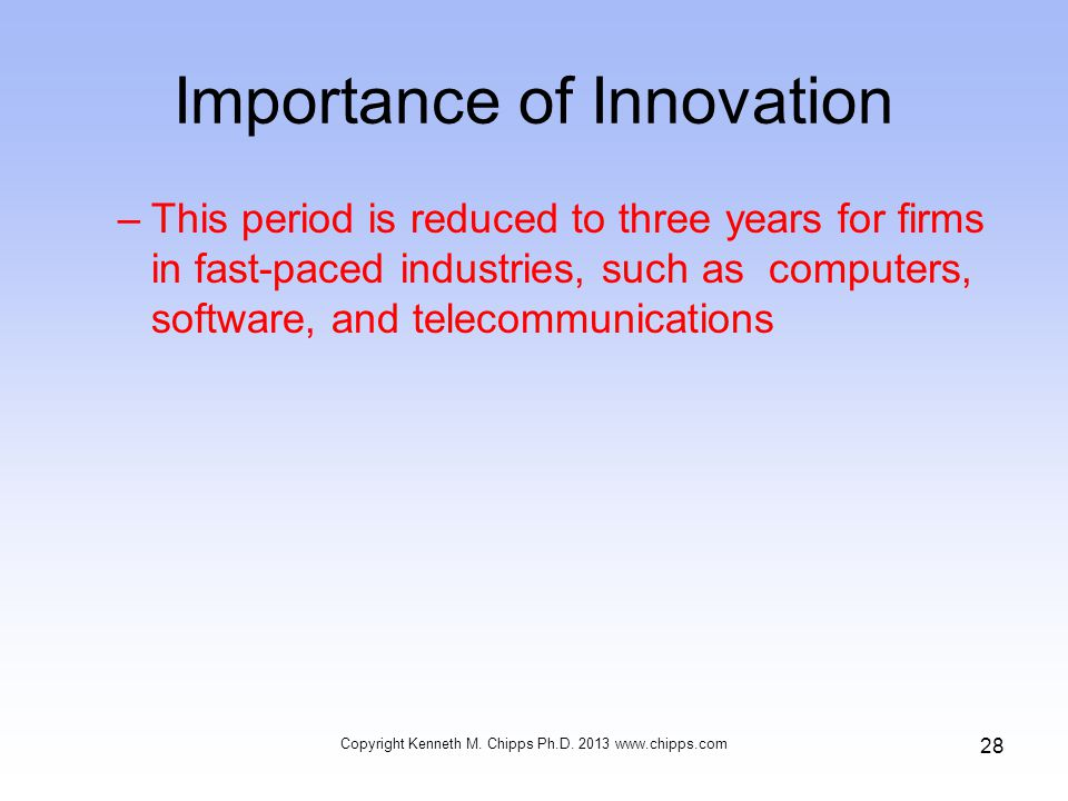Importance of Innovation –This period is reduced to three years for firms in fast-paced industries, such as computers, software, and telecommunications Copyright Kenneth M.