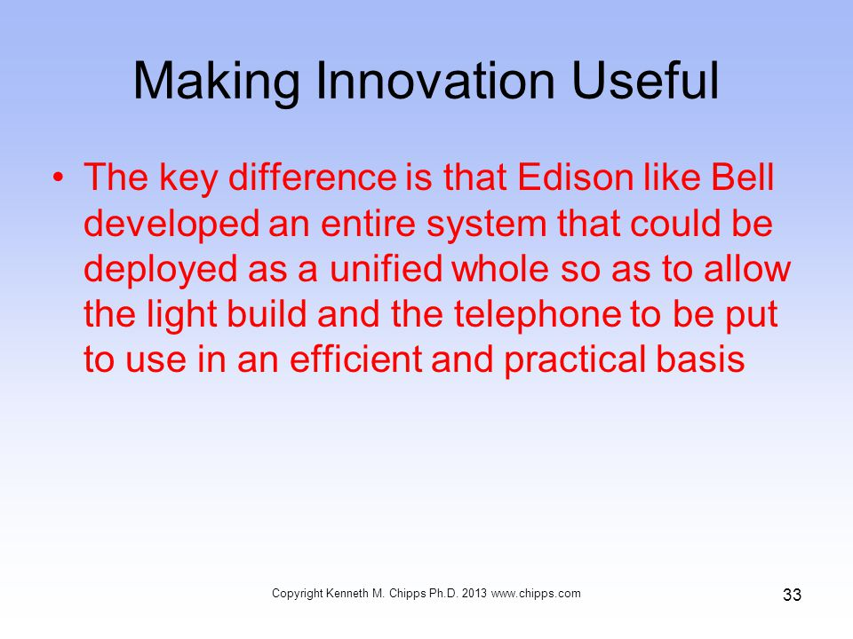 Making Innovation Useful The key difference is that Edison like Bell developed an entire system that could be deployed as a unified whole so as to allow the light build and the telephone to be put to use in an efficient and practical basis Copyright Kenneth M.