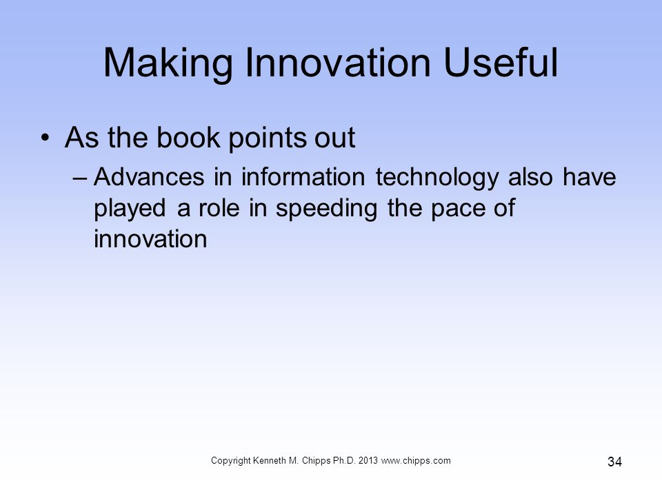 Making Innovation Useful As the book points out –Advances in information technology also have played a role in speeding the pace of innovation Copyright Kenneth M.