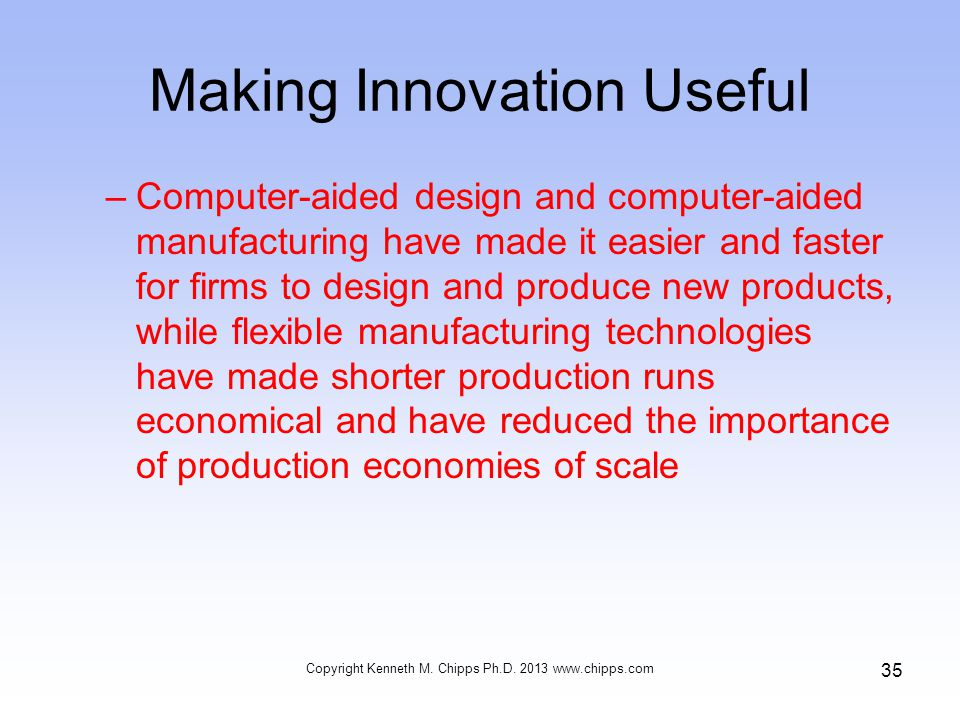 Making Innovation Useful –Computer-aided design and computer-aided manufacturing have made it easier and faster for firms to design and produce new products, while flexible manufacturing technologies have made shorter production runs economical and have reduced the importance of production economies of scale Copyright Kenneth M.