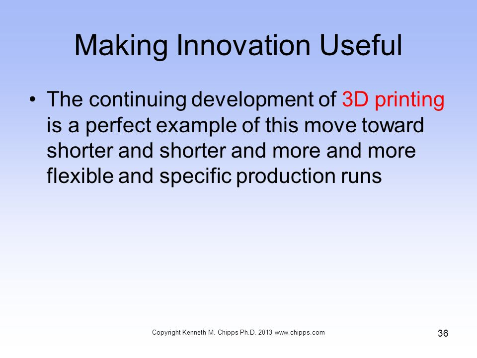 Making Innovation Useful The continuing development of 3D printing is a perfect example of this move toward shorter and shorter and more and more flexible and specific production runs Copyright Kenneth M.