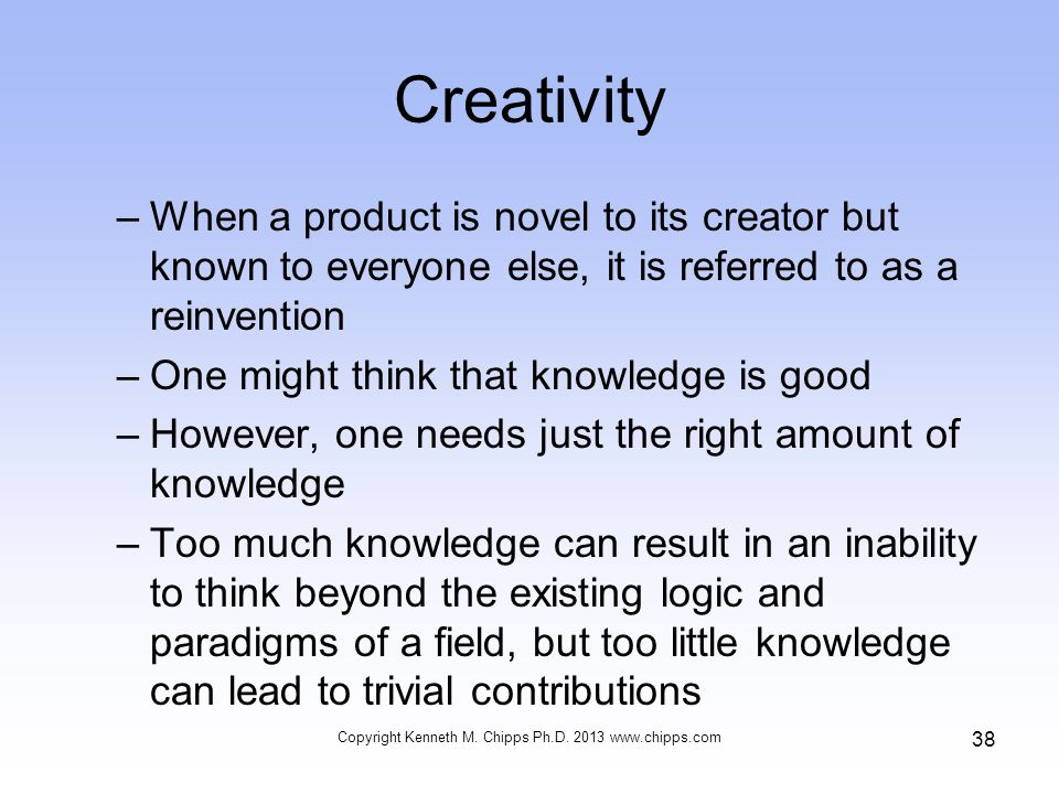 Creativity –When a product is novel to its creator but known to everyone else, it is referred to as a reinvention –One might think that knowledge is good –However, one needs just the right amount of knowledge –Too much knowledge can result in an inability to think beyond the existing logic and paradigms of a field, but too little knowledge can lead to trivial contributions Copyright Kenneth M.