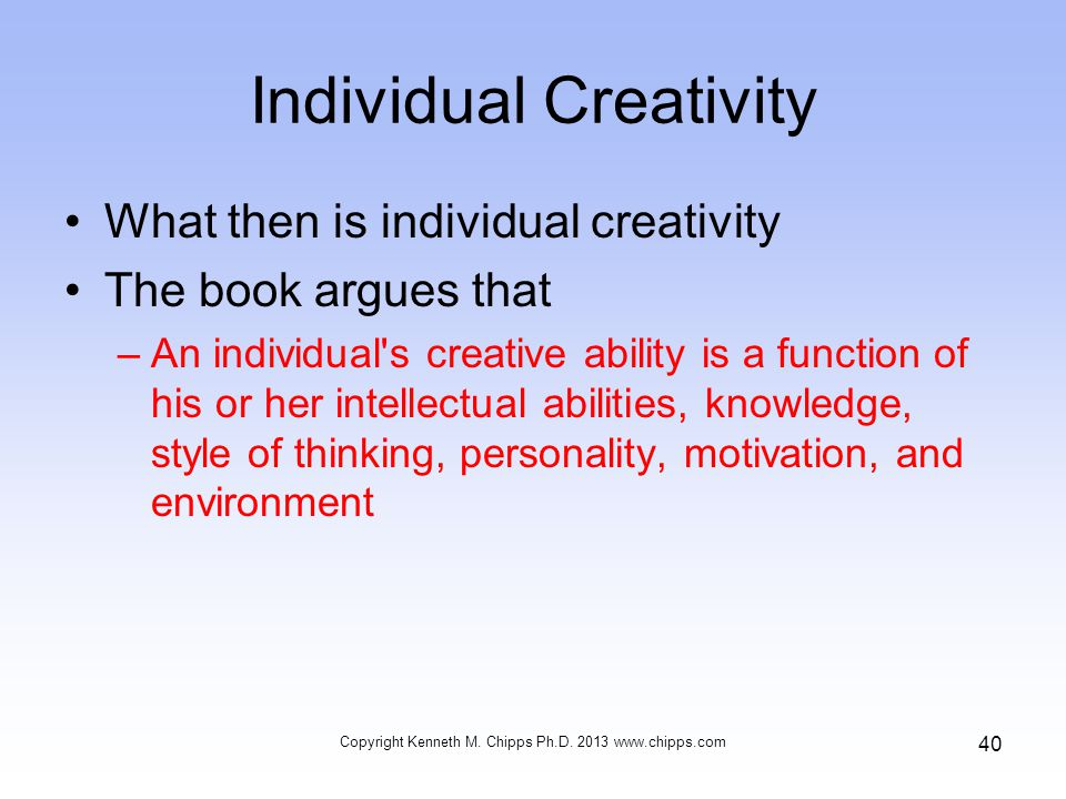Individual Creativity What then is individual creativity The book argues that –An individual s creative ability is a function of his or her intellectual abilities, knowledge, style of thinking, personality, motivation, and environment Copyright Kenneth M.