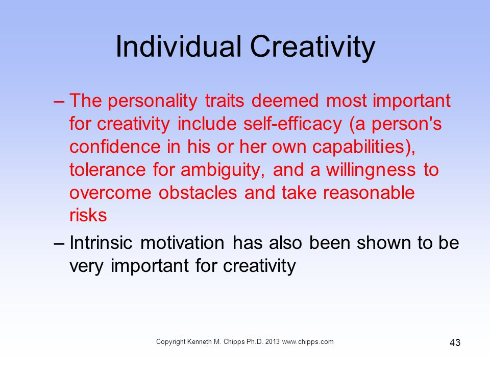 Individual Creativity –The personality traits deemed most important for creativity include self-efficacy (a person s confidence in his or her own capabilities), tolerance for ambiguity, and a willingness to overcome obstacles and take reasonable risks –Intrinsic motivation has also been shown to be very important for creativity Copyright Kenneth M.