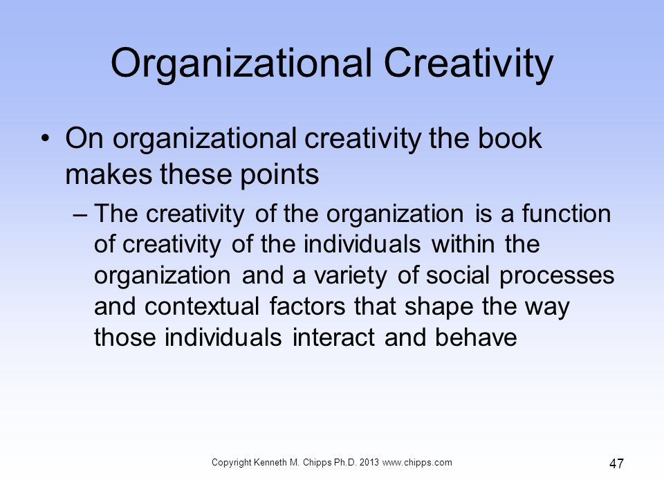 Organizational Creativity On organizational creativity the book makes these points –The creativity of the organization is a function of creativity of the individuals within the organization and a variety of social processes and contextual factors that shape the way those individuals interact and behave Copyright Kenneth M.