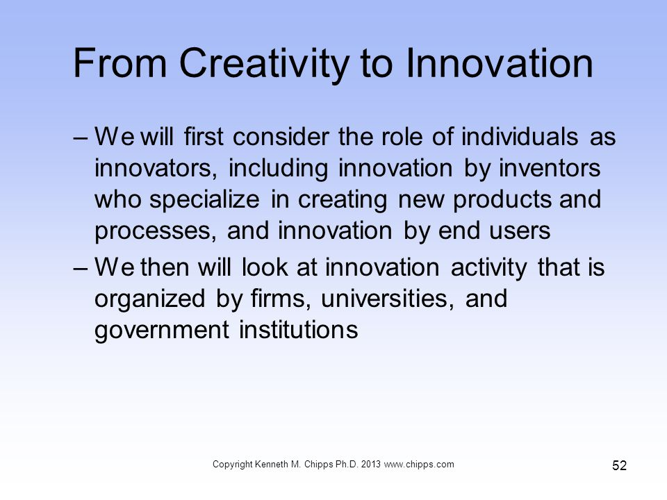From Creativity to Innovation –We will first consider the role of individuals as innovators, including innovation by inventors who specialize in creating new products and processes, and innovation by end users –We then will look at innovation activity that is organized by firms, universities, and government institutions Copyright Kenneth M.