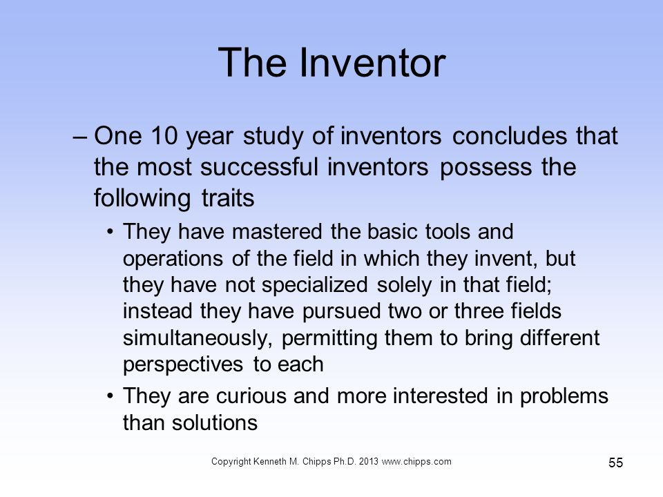 The Inventor –One 10 year study of inventors concludes that the most successful inventors possess the following traits They have mastered the basic tools and operations of the field in which they invent, but they have not specialized solely in that field; instead they have pursued two or three fields simultaneously, permitting them to bring different perspectives to each They are curious and more interested in problems than solutions Copyright Kenneth M.