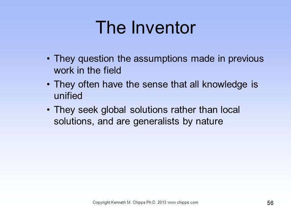 The Inventor They question the assumptions made in previous work in the field They often have the sense that all knowledge is unified They seek global solutions rather than local solutions, and are generalists by nature Copyright Kenneth M.