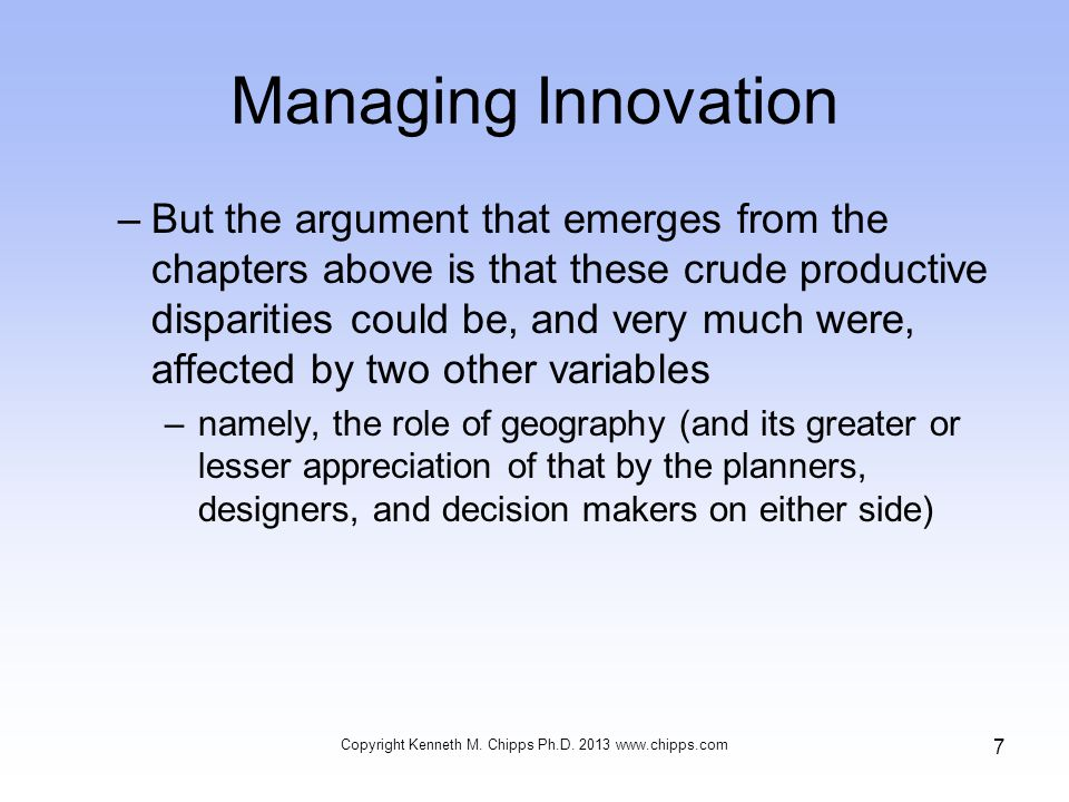 Managing Innovation –But the argument that emerges from the chapters above is that these crude productive disparities could be, and very much were, affected by two other variables –namely, the role of geography (and its greater or lesser appreciation of that by the planners, designers, and decision makers on either side) Copyright Kenneth M.