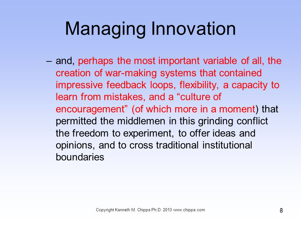 Managing Innovation –and, perhaps the most important variable of all, the creation of war-making systems that contained impressive feedback loops, flexibility, a capacity to learn from mistakes, and a culture of encouragement (of which more in a moment) that permitted the middlemen in this grinding conflict the freedom to experiment, to offer ideas and opinions, and to cross traditional institutional boundaries Copyright Kenneth M.