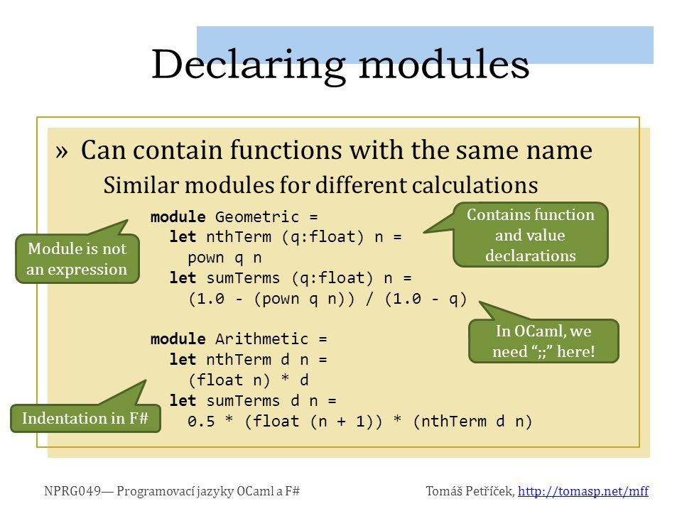 NPRG049— Programovací jazyky OCaml a F#Tomáš Petříček, http://tomasp.net/mffhttp://tomasp.net/mff »Can contain functions with the same name Similar modules for different calculations Declaring modules module Geometric = let nthTerm (q:float) n = pown q n let sumTerms (q:float) n = (1.0 - (pown q n)) / (1.0 - q) module Arithmetic = let nthTerm d n = (float n) * d let sumTerms d n = 0.5 * (float (n + 1)) * (nthTerm d n) Module is not an expression Contains function and value declarations Indentation in F# In OCaml, we need ;; here!