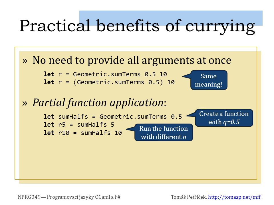 NPRG049— Programovací jazyky OCaml a F#Tomáš Petříček, http://tomasp.net/mffhttp://tomasp.net/mff »No need to provide all arguments at once »Partial function application: Practical benefits of currying let r = Geometric.sumTerms 0.5 10 let r = (Geometric.sumTerms 0.5) 10 Same meaning.
