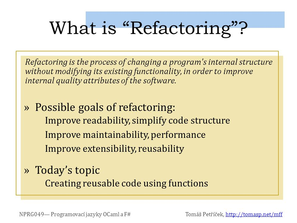 NPRG049— Programovací jazyky OCaml a F#Tomáš Petříček, http://tomasp.net/mffhttp://tomasp.net/mff Refactoring is the process of changing a program s internal structure without modifying its existing functionality, in order to improve internal quality attributes of the software.