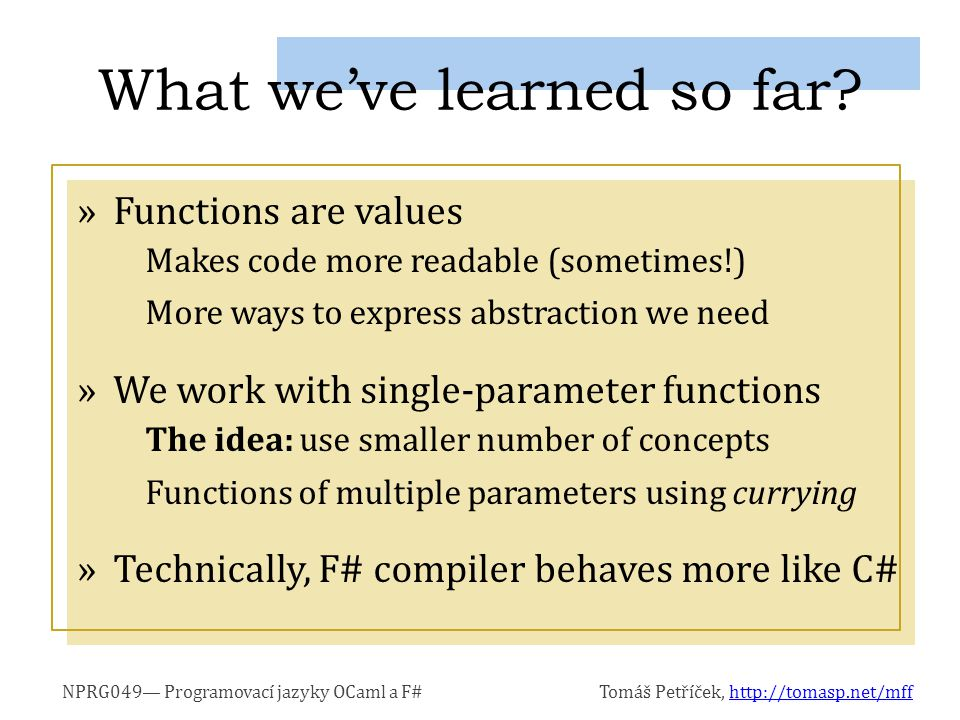 NPRG049— Programovací jazyky OCaml a F#Tomáš Petříček, http://tomasp.net/mffhttp://tomasp.net/mff »Functions are values Makes code more readable (sometimes!) More ways to express abstraction we need »We work with single-parameter functions The idea: use smaller number of concepts Functions of multiple parameters using currying »Technically, F# compiler behaves more like C# What we've learned so far