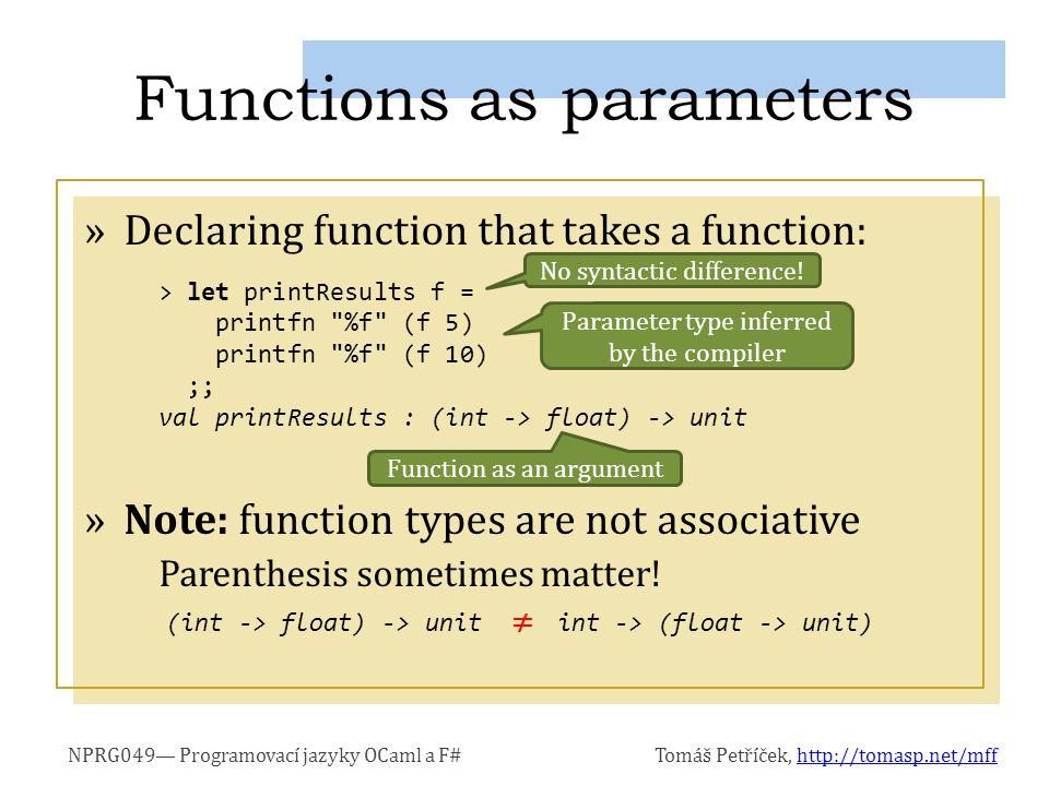 NPRG049— Programovací jazyky OCaml a F#Tomáš Petříček, http://tomasp.net/mffhttp://tomasp.net/mff »Declaring function that takes a function: »Note: function types are not associative Parenthesis sometimes matter.