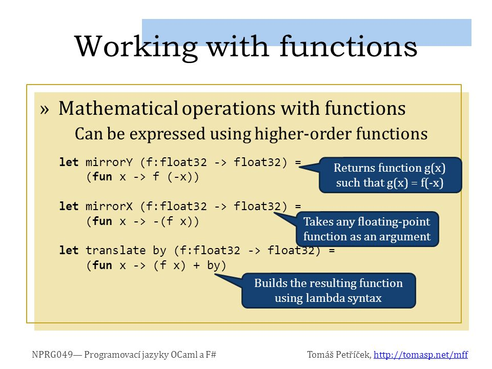 NPRG049— Programovací jazyky OCaml a F#Tomáš Petříček, http://tomasp.net/mffhttp://tomasp.net/mff »Mathematical operations with functions Can be expressed using higher-order functions Working with functions let mirrorY (f:float32 -> float32) = (fun x -> f (-x)) let mirrorX (f:float32 -> float32) = (fun x -> -(f x)) let translate by (f:float32 -> float32) = (fun x -> (f x) + by) Returns function g(x) such that g(x) = f(-x) Takes any floating-point function as an argument Builds the resulting function using lambda syntax