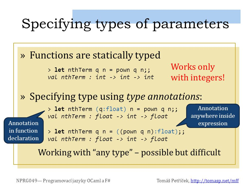 NPRG049— Programovací jazyky OCaml a F#Tomáš Petříček, http://tomasp.net/mffhttp://tomasp.net/mff »Function with N parameters actually means N = 1: Function that returns the result as a value N > 1: Function that returns function of N–1 parameters »We work only with single-parameter functions For example: This treatment of parameters is called Currying Understanding function type (float -> int -> int -> int -> float) = (float -> (int -> (int -> (int -> float))))
