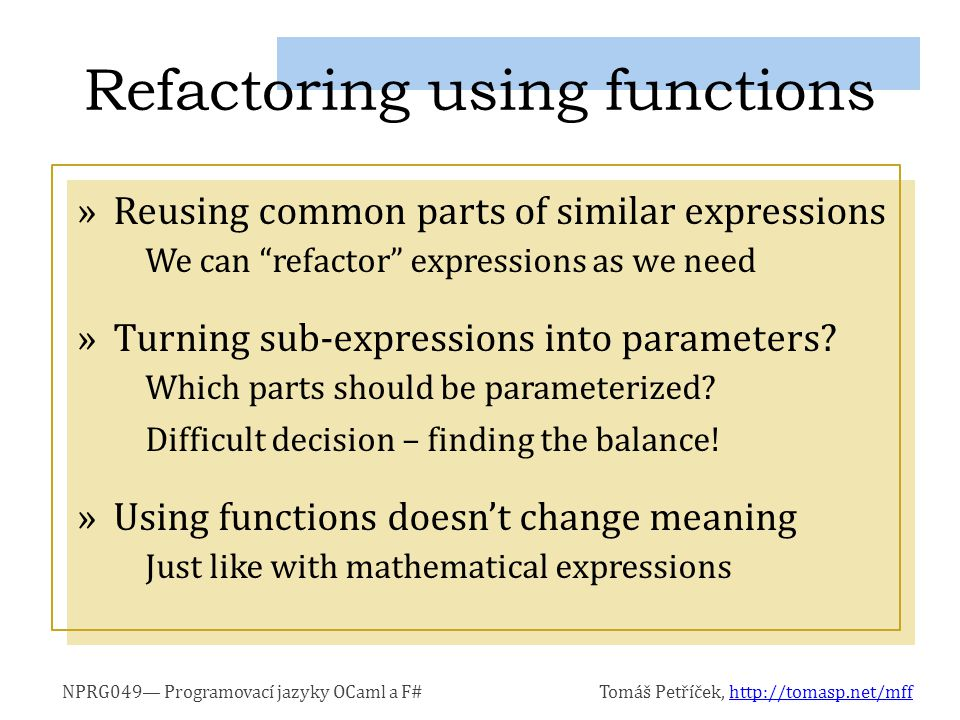 NPRG049— Programovací jazyky OCaml a F#Tomáš Petříček, http://tomasp.net/mffhttp://tomasp.net/mff »Manipulating with functions: »Note: Returning function could be simpler Arguably, this is less readable… Working with functions > let f = translate 1.5f (mirrorX (fun x -> cos x));; val f : (float32 -> float32) > f 3.141592f;; val it : float32 = 2.5f let translate by (f:float32 -> float32) x = (f x) + by translate 1.5f sin Using partial function application