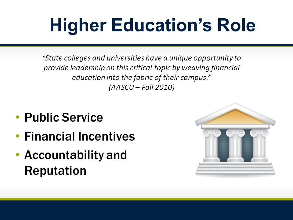 Higher Education's Role Public Service Financial Incentives Accountability and Reputation State colleges and universities have a unique opportunity to provide leadership on this critical topic by weaving financial education into the fabric of their campus. (AASCU – Fall 2010)